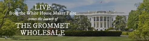 The Grommet Wholesale Live at the White House Maker Faire